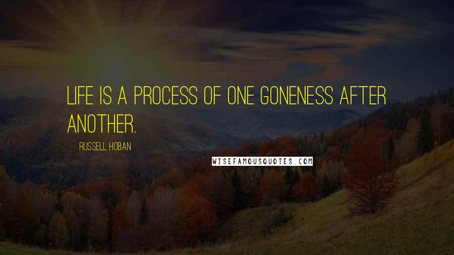 Russell Hoban quotes: Life is a process of one goneness after another.