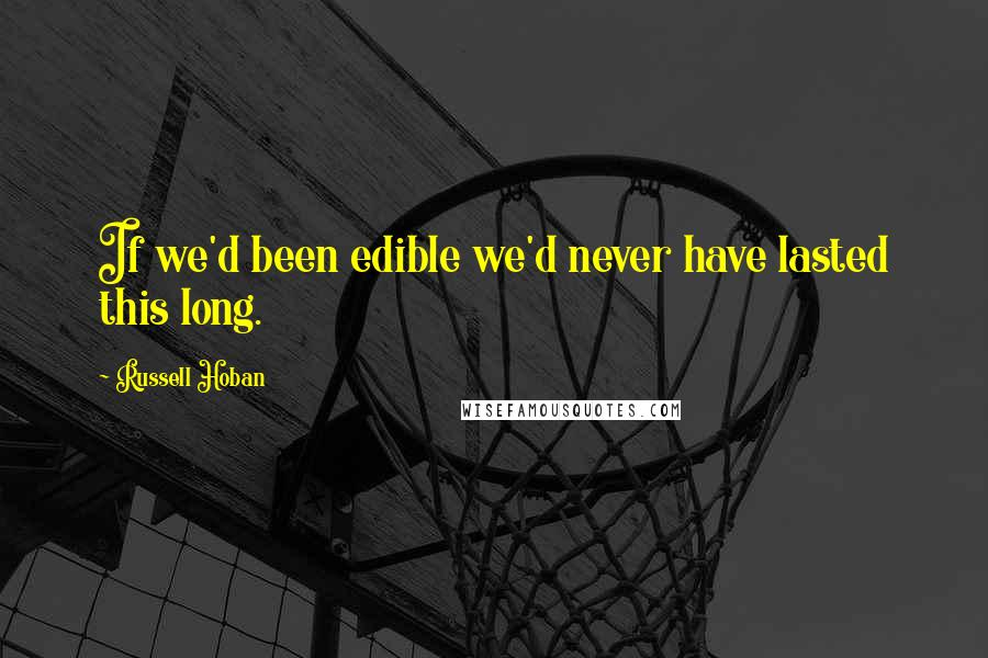 Russell Hoban quotes: If we'd been edible we'd never have lasted this long.