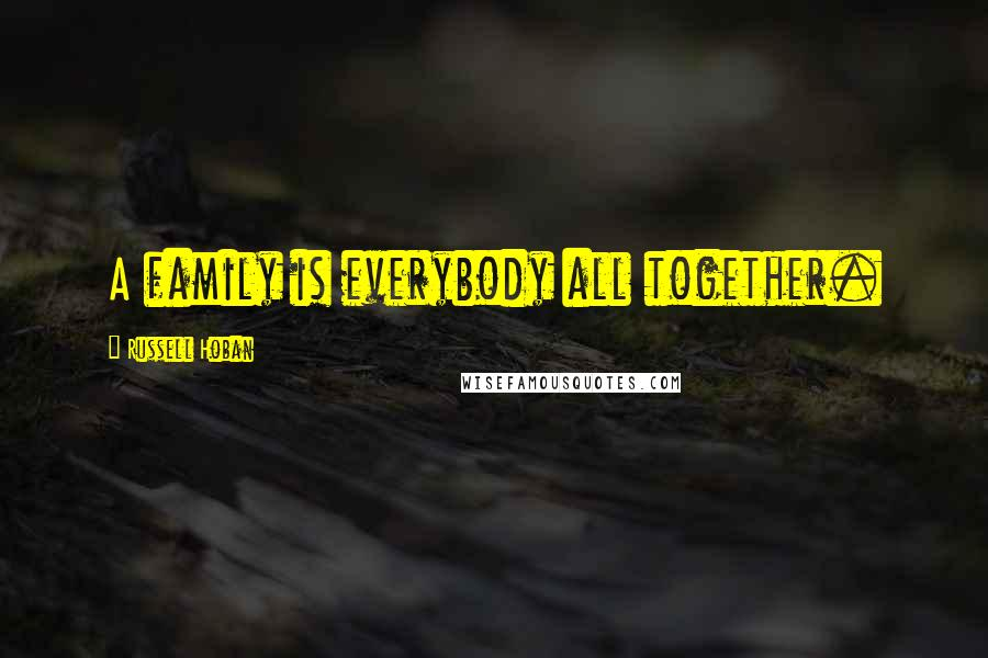 Russell Hoban quotes: A family is everybody all together.