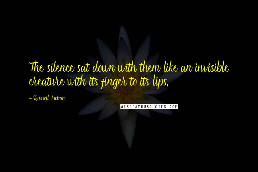 Russell Hoban quotes: The silence sat down with them like an invisible creature with its finger to its lips.