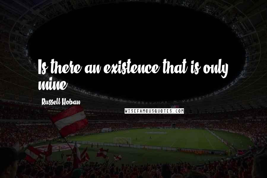Russell Hoban quotes: Is there an existence that is only mine?