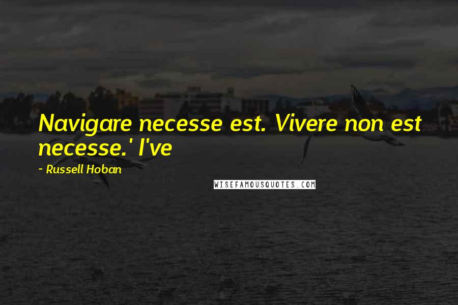 Russell Hoban quotes: Navigare necesse est. Vivere non est necesse.' I've
