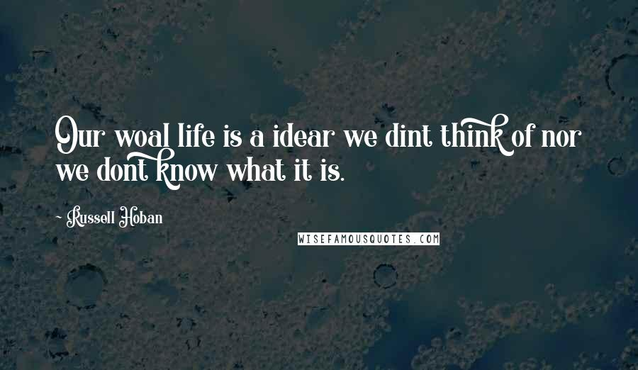 Russell Hoban quotes: Our woal life is a idear we dint think of nor we dont know what it is.