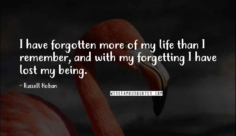 Russell Hoban quotes: I have forgotten more of my life than I remember, and with my forgetting I have lost my being.