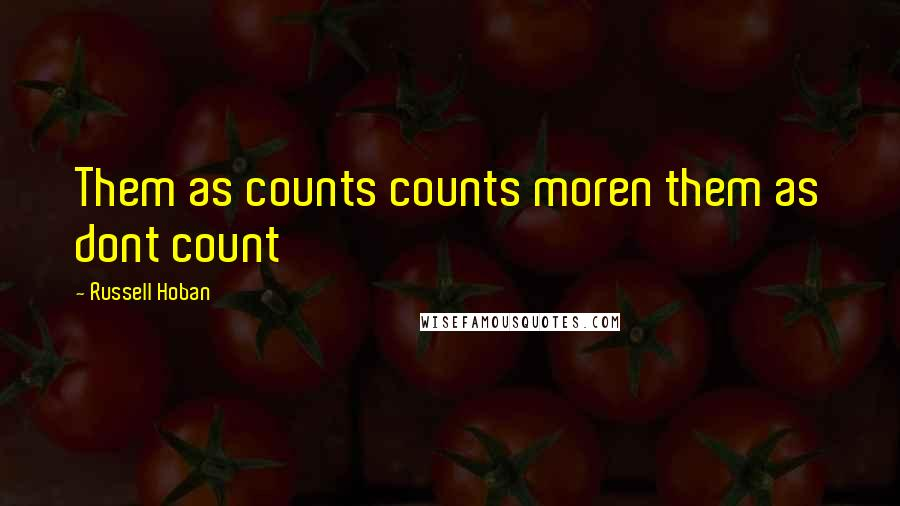 Russell Hoban quotes: Them as counts counts moren them as dont count