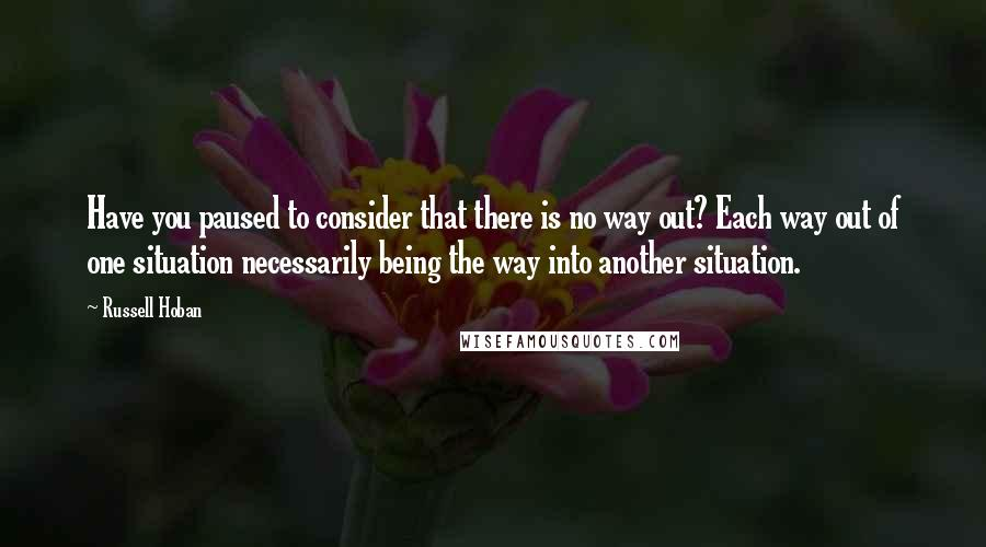 Russell Hoban quotes: Have you paused to consider that there is no way out? Each way out of one situation necessarily being the way into another situation.