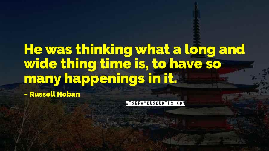 Russell Hoban quotes: He was thinking what a long and wide thing time is, to have so many happenings in it.