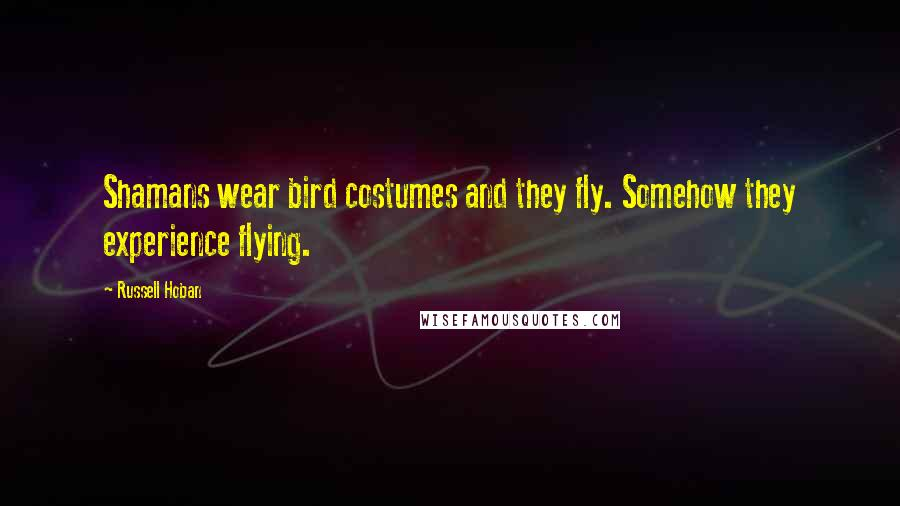 Russell Hoban quotes: Shamans wear bird costumes and they fly. Somehow they experience flying.