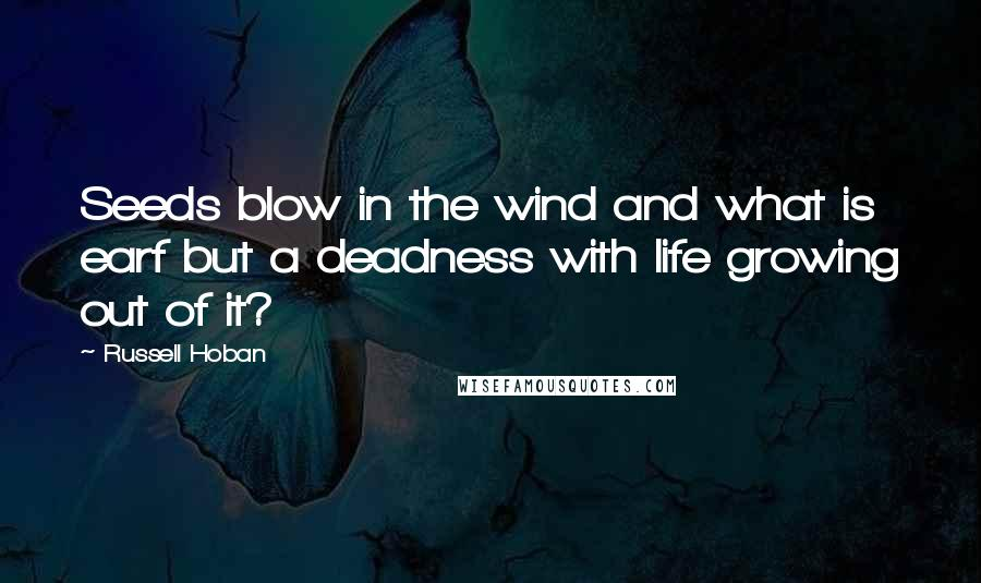 Russell Hoban quotes: Seeds blow in the wind and what is earf but a deadness with life growing out of it?