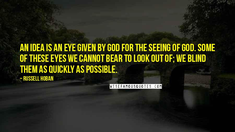 Russell Hoban quotes: An idea is an eye given by God for the seeing of God. Some of these eyes we cannot bear to look out of; we blind them as quickly as