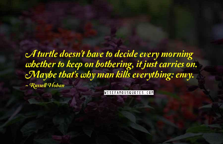 Russell Hoban quotes: A turtle doesn't have to decide every morning whether to keep on bothering, it just carries on. Maybe that's why man kills everything: envy.