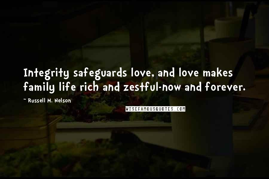 Russell M. Nelson quotes: Integrity safeguards love, and love makes family life rich and zestful-now and forever.