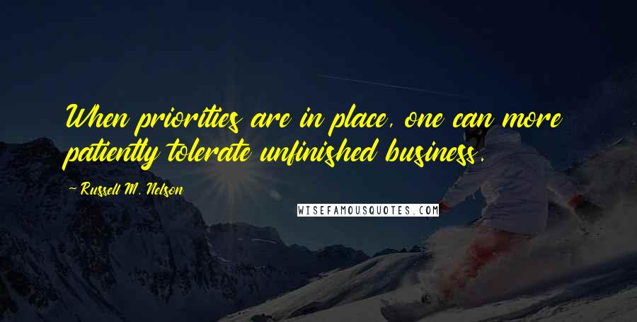 Russell M. Nelson quotes: When priorities are in place, one can more patiently tolerate unfinished business.