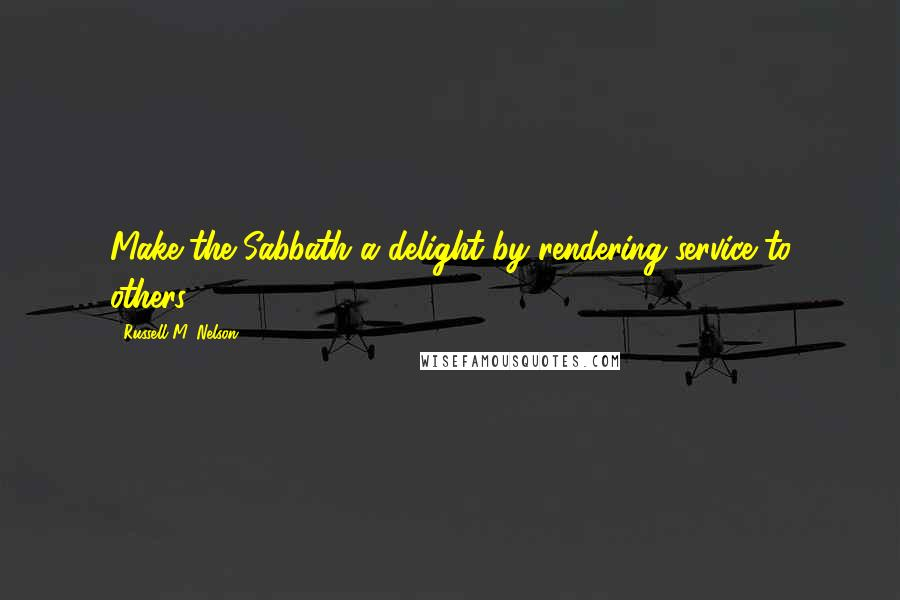 Russell M. Nelson quotes: Make the Sabbath a delight by rendering service to others.