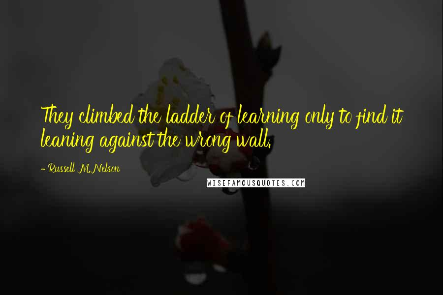 Russell M. Nelson quotes: They climbed the ladder of learning only to find it leaning against the wrong wall.
