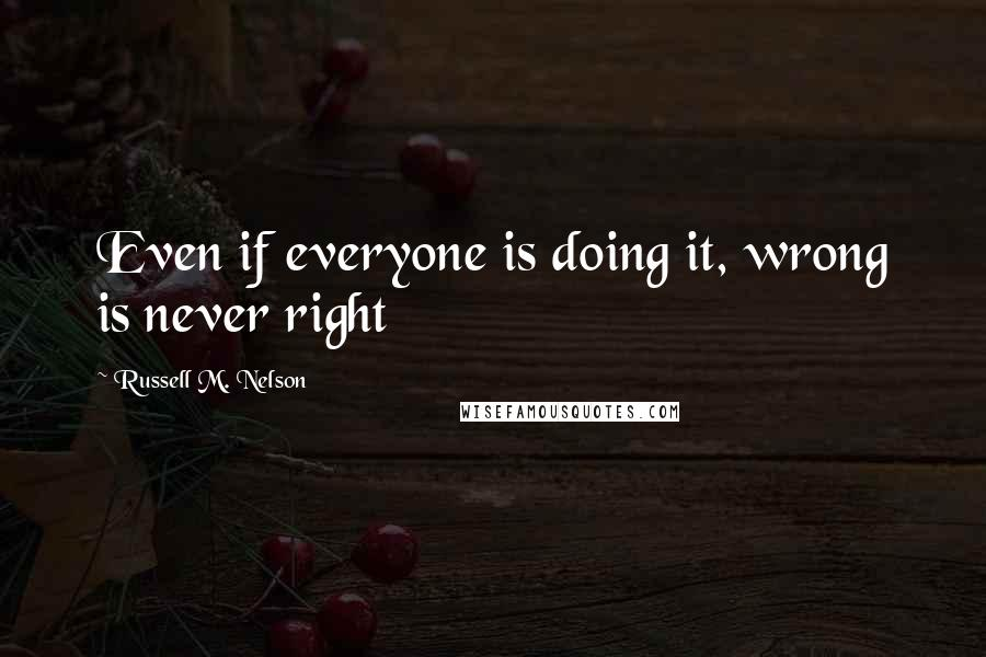 Russell M. Nelson quotes: Even if everyone is doing it, wrong is never right