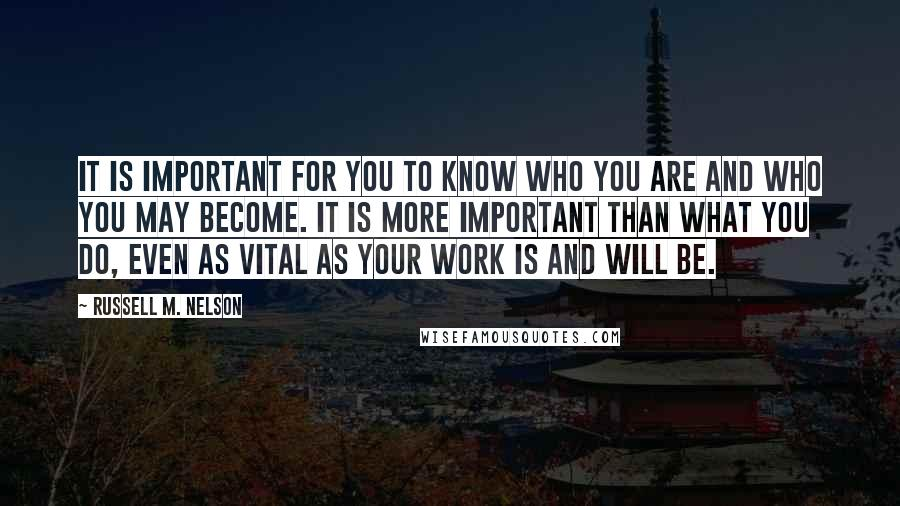 Russell M. Nelson quotes: It is important for you to know who you are and who you may become. It is more important than what you do, even as vital as your work is