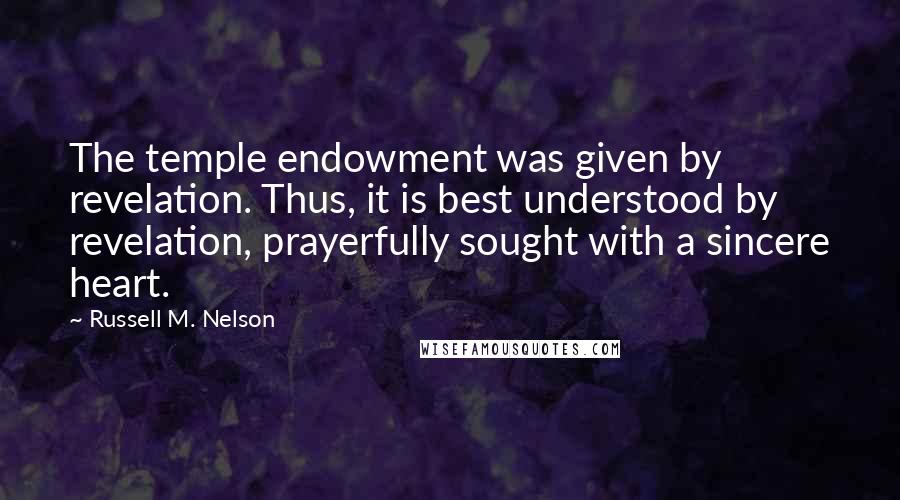 Russell M. Nelson quotes: The temple endowment was given by revelation. Thus, it is best understood by revelation, prayerfully sought with a sincere heart.