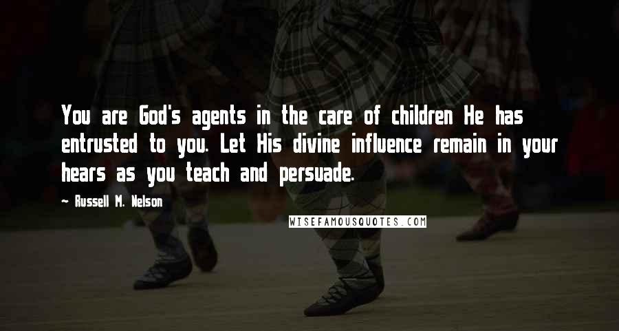 Russell M. Nelson quotes: You are God's agents in the care of children He has entrusted to you. Let His divine influence remain in your hears as you teach and persuade.