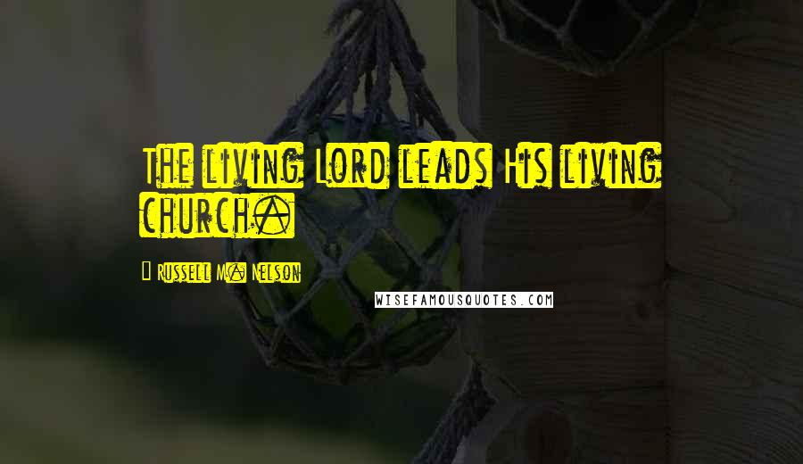 Russell M. Nelson quotes: The living Lord leads His living church.