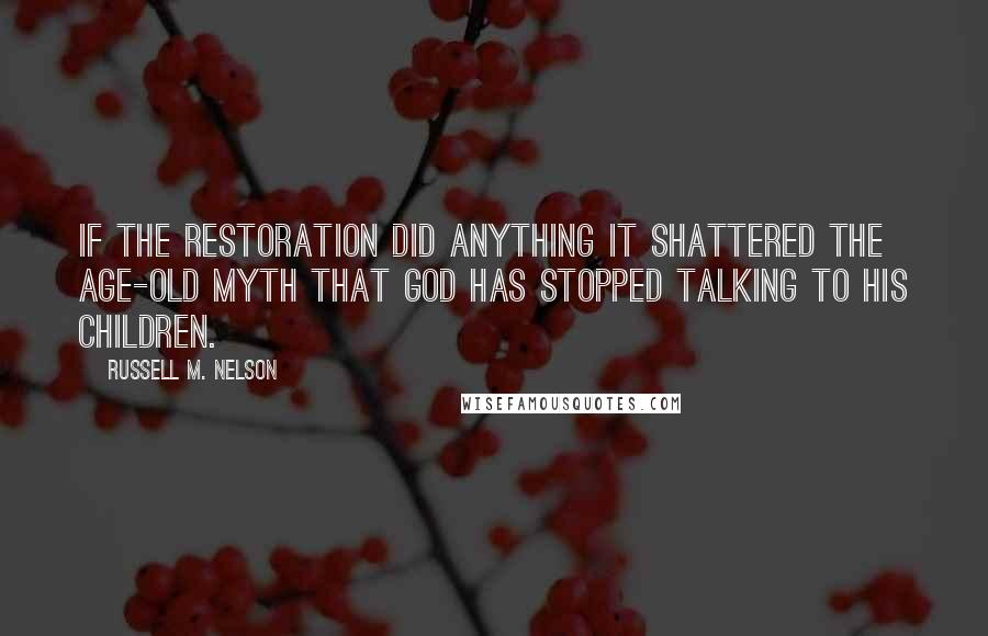 Russell M. Nelson quotes: If the restoration did anything it shattered the age-old myth that God has stopped talking to his children.