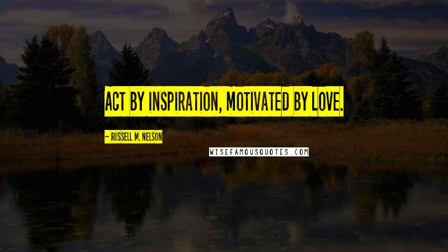 Russell M. Nelson quotes: Act by inspiration, motivated by love.