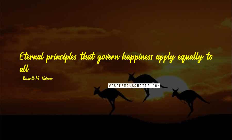 Russell M. Nelson quotes: Eternal principles that govern happiness apply equally to all.