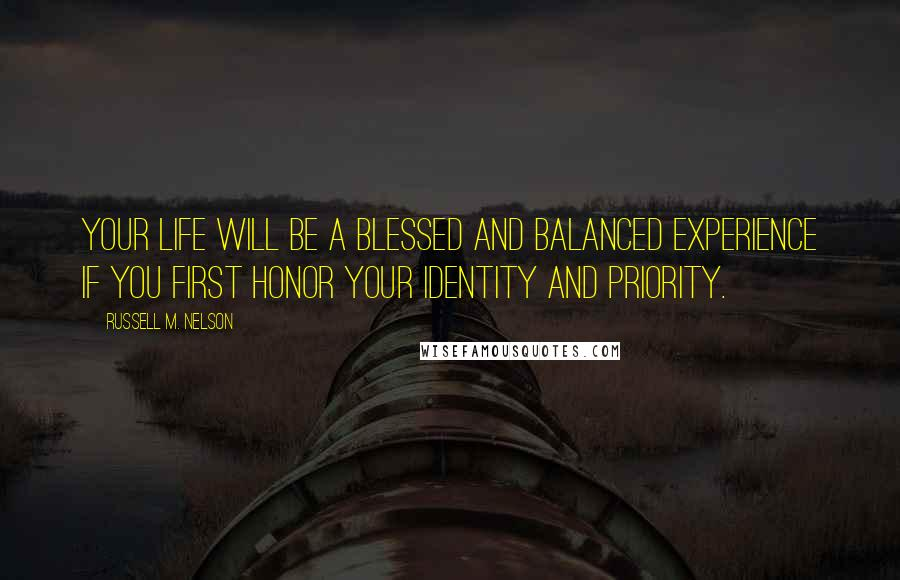 Russell M. Nelson quotes: Your life will be a blessed and balanced experience if you first honor your identity and priority.