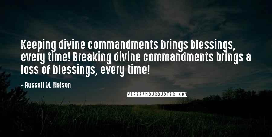 Russell M. Nelson quotes: Keeping divine commandments brings blessings, every time! Breaking divine commandments brings a loss of blessings, every time!
