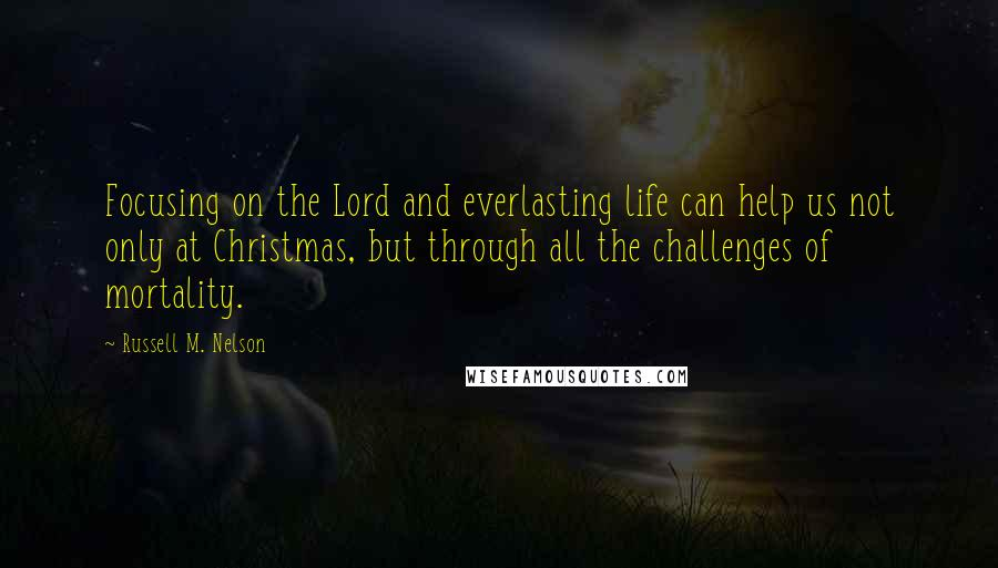 Russell M. Nelson quotes: Focusing on the Lord and everlasting life can help us not only at Christmas, but through all the challenges of mortality.