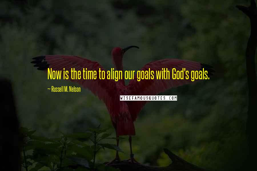 Russell M. Nelson quotes: Now is the time to align our goals with God's goals.