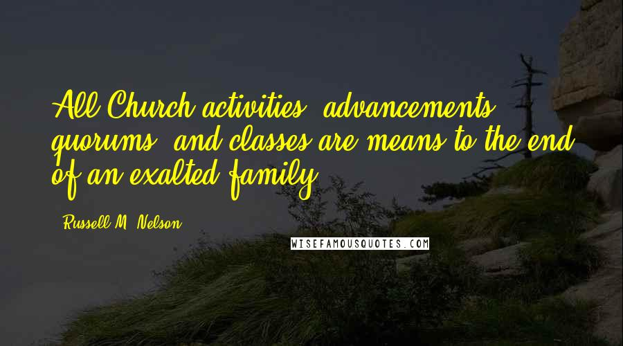 Russell M. Nelson quotes: All Church activities, advancements, quorums, and classes are means to the end of an exalted family.
