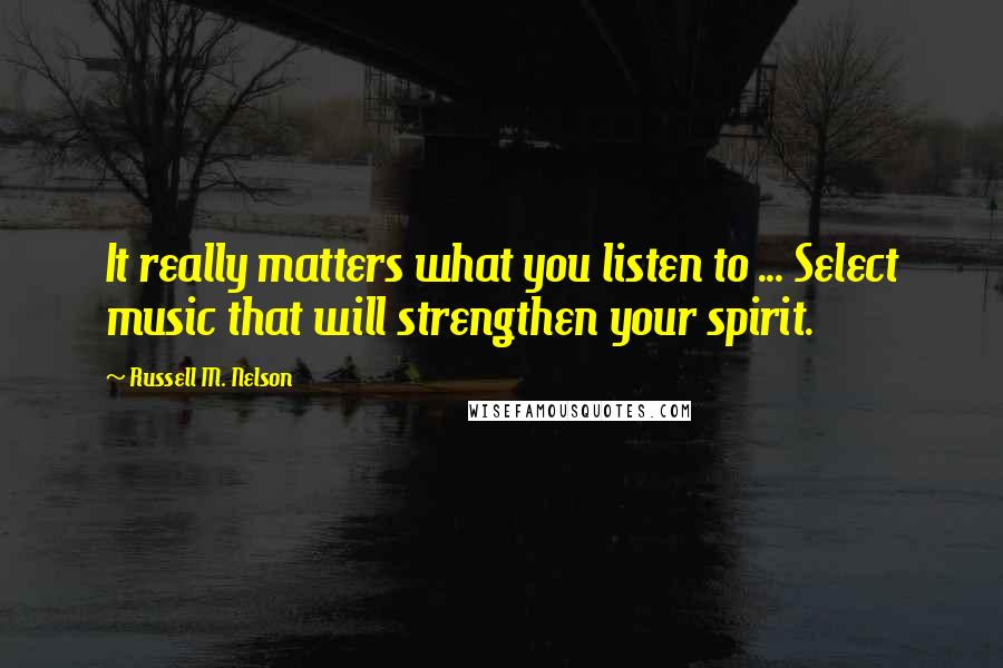 Russell M. Nelson quotes: It really matters what you listen to ... Select music that will strengthen your spirit.
