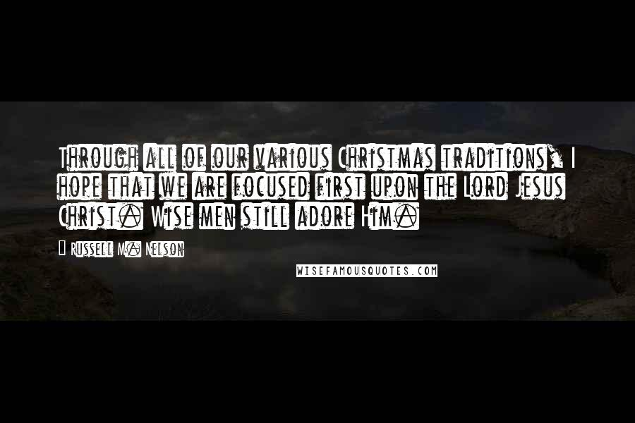 Russell M. Nelson quotes: Through all of our various Christmas traditions, I hope that we are focused first upon the Lord Jesus Christ. Wise men still adore Him.