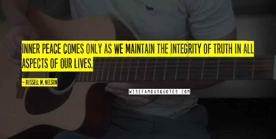 Russell M. Nelson quotes: Inner peace comes only as we maintain the integrity of truth in all aspects of our lives.
