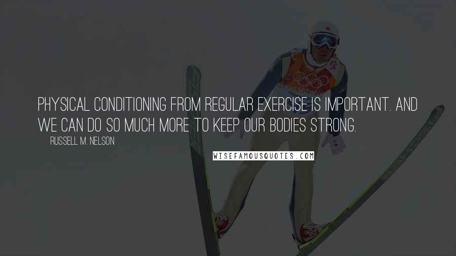 Russell M. Nelson quotes: Physical conditioning from regular exercise is important. And we can do so much more to keep our bodies strong.