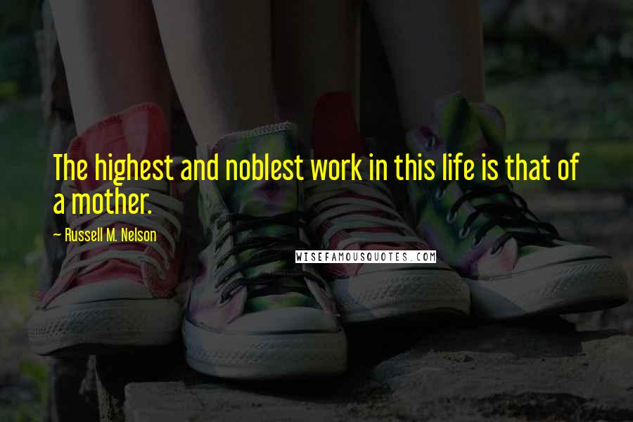 Russell M. Nelson quotes: The highest and noblest work in this life is that of a mother.