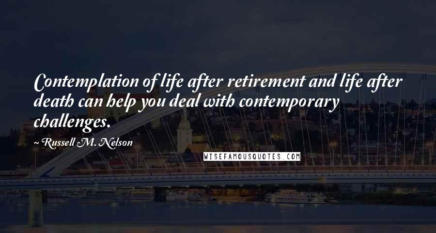 Russell M. Nelson quotes: Contemplation of life after retirement and life after death can help you deal with contemporary challenges.