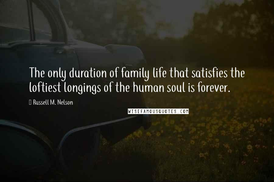 Russell M. Nelson quotes: The only duration of family life that satisfies the loftiest longings of the human soul is forever.