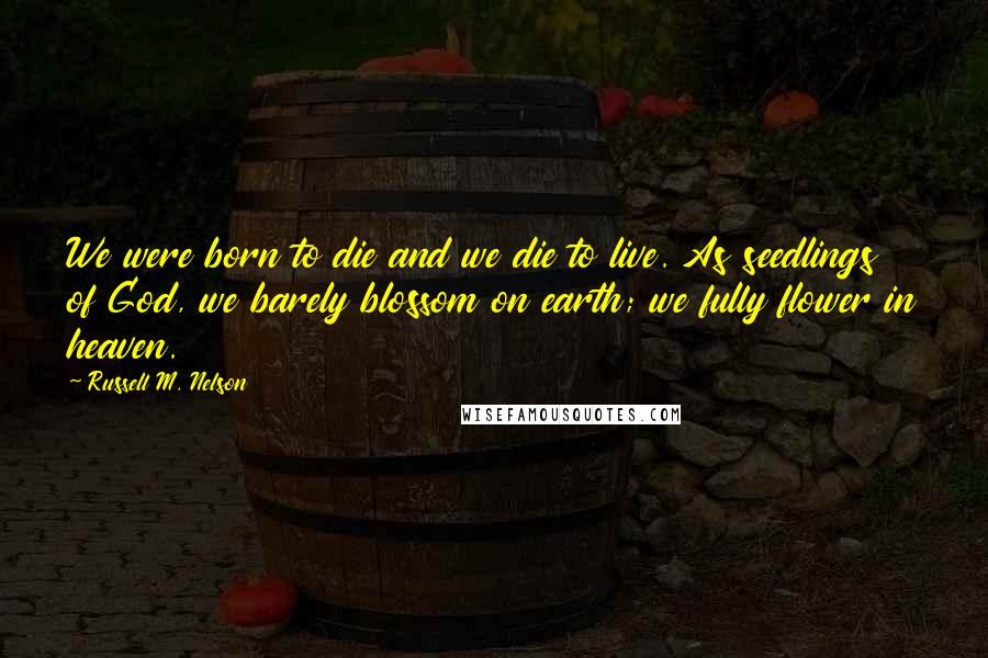 Russell M. Nelson quotes: We were born to die and we die to live. As seedlings of God, we barely blossom on earth; we fully flower in heaven.