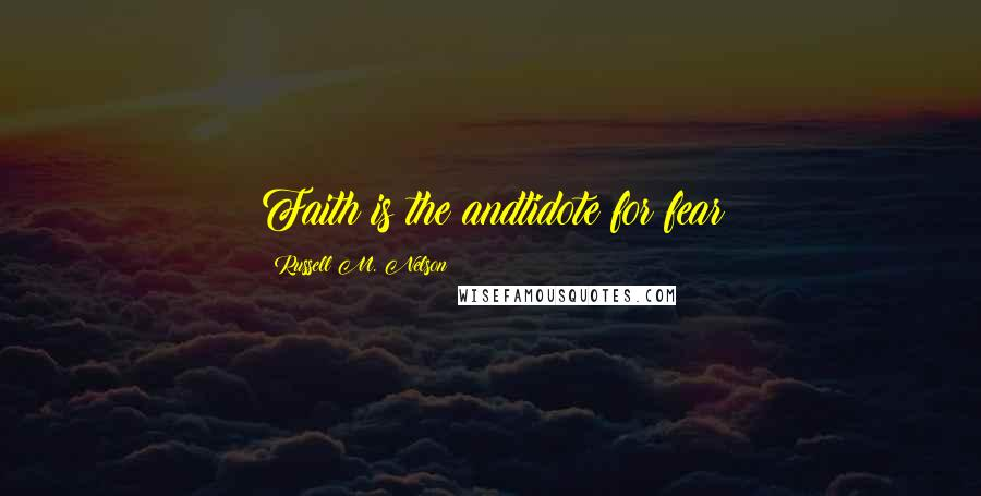Russell M. Nelson quotes: Faith is the andtidote for fear