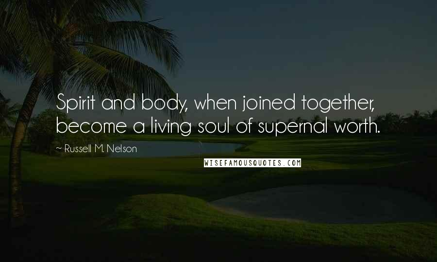 Russell M. Nelson quotes: Spirit and body, when joined together, become a living soul of supernal worth.