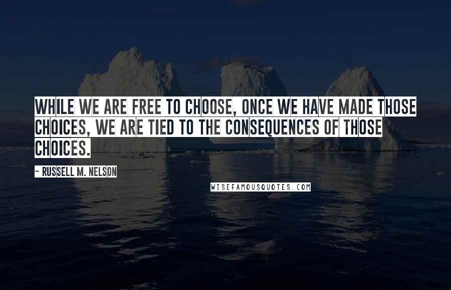 Russell M. Nelson quotes: While we are free to choose, once we have made those choices, we are tied to the consequences of those choices.
