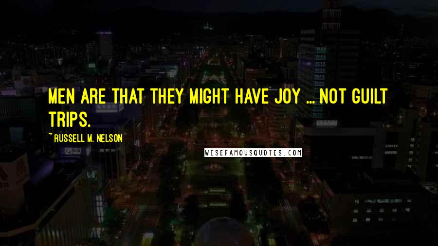 Russell M. Nelson quotes: Men are that they might have joy ... not guilt trips.