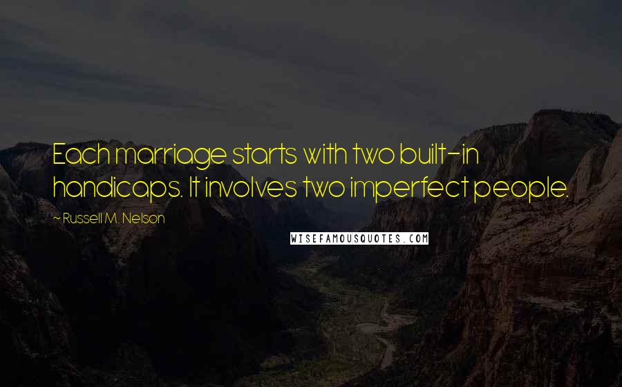 Russell M. Nelson quotes: Each marriage starts with two built-in handicaps. It involves two imperfect people.
