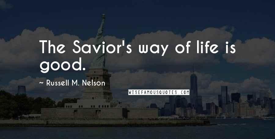 Russell M. Nelson quotes: The Savior's way of life is good.
