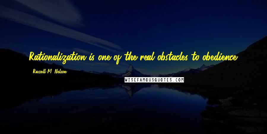 Russell M. Nelson quotes: Rationalization is one of the real obstacles to obedience.