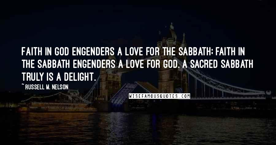 Russell M. Nelson quotes: Faith in God engenders a love for the Sabbath; faith in the Sabbath engenders a love for God. A sacred Sabbath truly is a delight.
