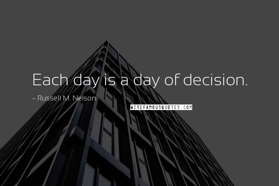Russell M. Nelson quotes: Each day is a day of decision.