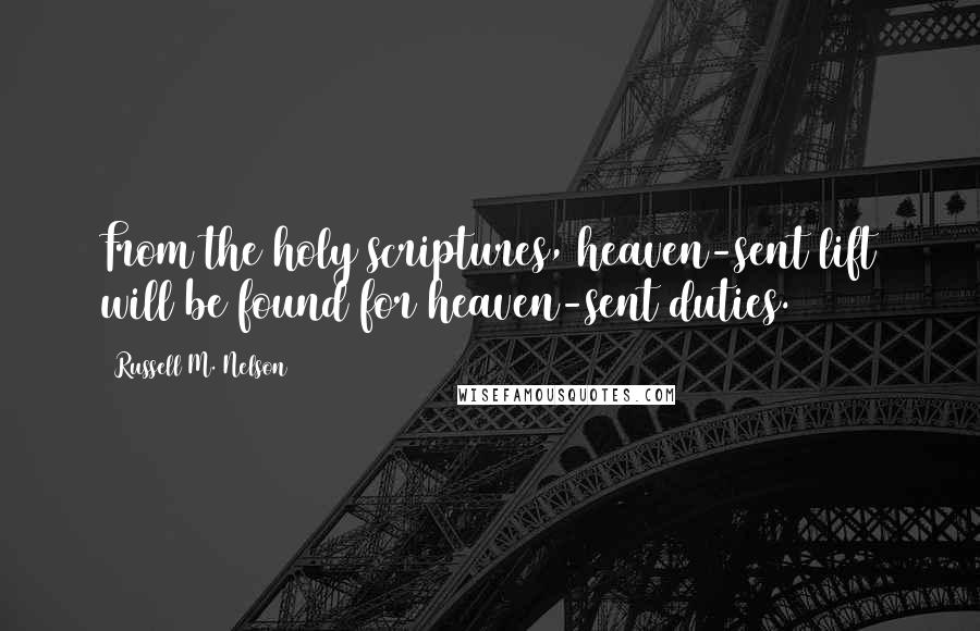 Russell M. Nelson quotes: From the holy scriptures, heaven-sent lift will be found for heaven-sent duties.